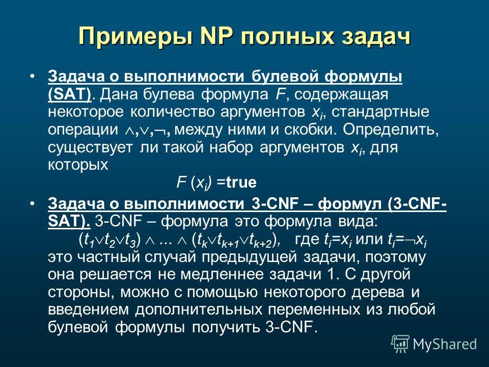 Примеры NP полных задач Задача о выполнимости булевой формулы (SAT). Дана булева формула F, содержащая некоторое количество аргументов x i, стандартные операции,,, между ними и скобки. Определить, существует ли такой набор аргументов x i, для которых