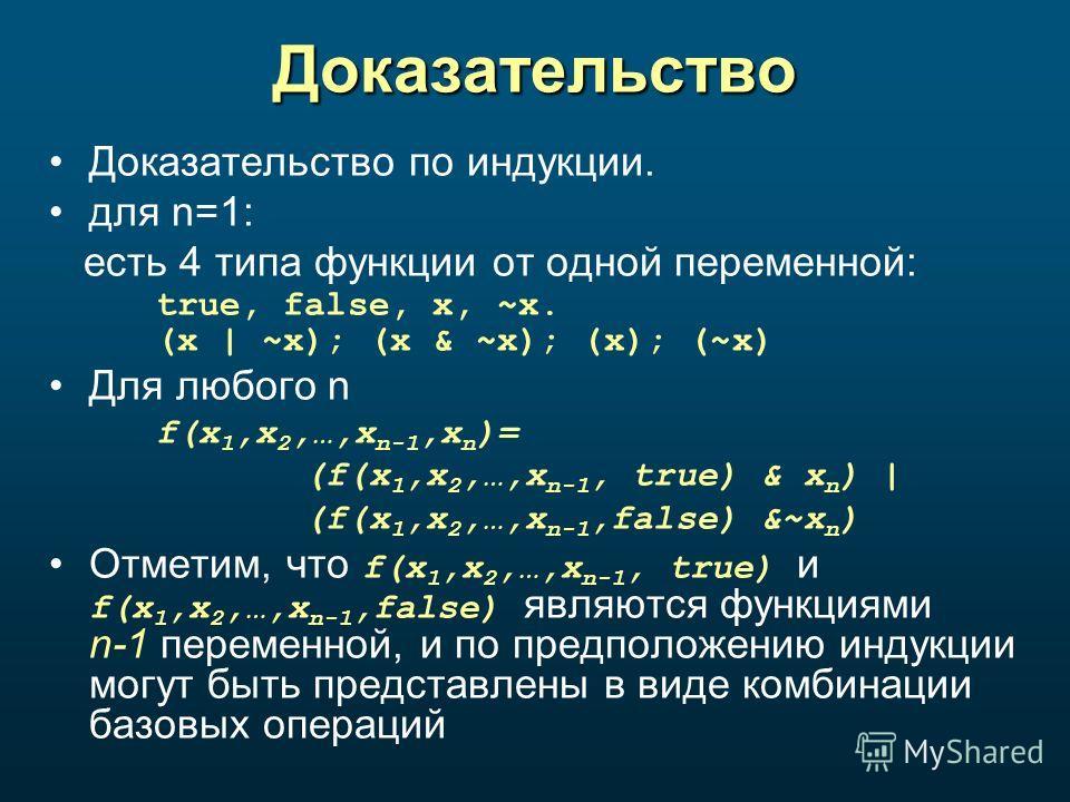Доказательство Доказательство по индукции. для n=1: есть 4 типа функции от одной переменной: true, false, x, ~x. (x | ~x); (x & ~x); (x); (~x) Для любого n f(x 1,x 2,…,x n-1,x n )= (f(x 1,x 2,…,x n-1, true) & x n ) | (f(x 1,x 2,…,x n-1,false) &~x n )