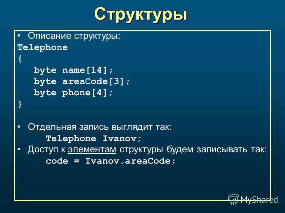 Структуры Описание структуры: Telephone { byte name[14]; byte areaCode[3]; byte phone[4]; } Отдельная запись выглядит так: Telephone Ivanov; Доступ к элементам структуры будем записывать так: code = Ivanov.areaCode;
