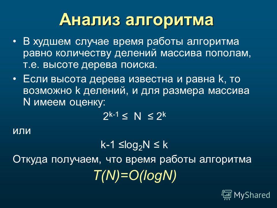 Анализ алгоритма В худшем случае время работы алгоритма равно количеству делений массива пополам, т.е. высоте дерева поиска. Если высота дерева известна и равна k, то возможно k делений, и для размера массива N имеем оценку: 2 k-1 N 2 k или k-1 log 2
