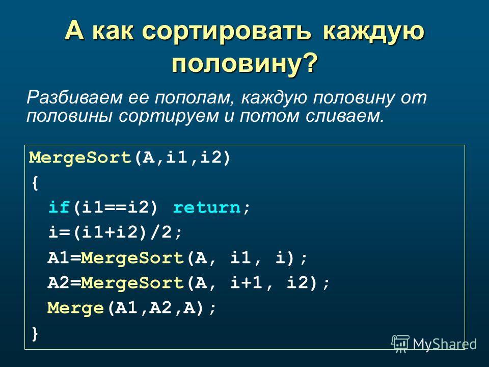 А как сортировать каждую половину? MergeSort(A,i1,i2) { if(i1==i2) return; i=(i1+i2)/2; A1=MergeSort(A, i1, i); A2=MergeSort(A, i+1, i2); Merge(A1,A2,A); } Разбиваем ее пополам, каждую половину от половины сортируем и потом сливаем.