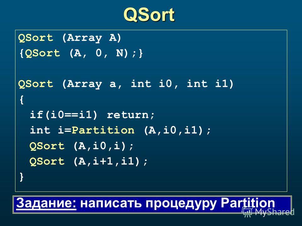 QSort QSort (Array A) {QSort (A, 0, N);} QSort (Array a, int i0, int i1) { if(i0==i1) return; int i=Partition (A,i0,i1); QSort (A,i0,i); QSort (A,i+1,i1); } Задание: написать процедуру Partition