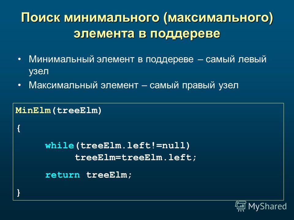 Поиск минимального (максимального) элемента в поддереве Минимальный элемент в поддереве – самый левый узел Максимальный элемент – самый правый узел MinElm(treeElm) { while(treeElm.left!=null) treeElm=treeElm.left; return treeElm; }