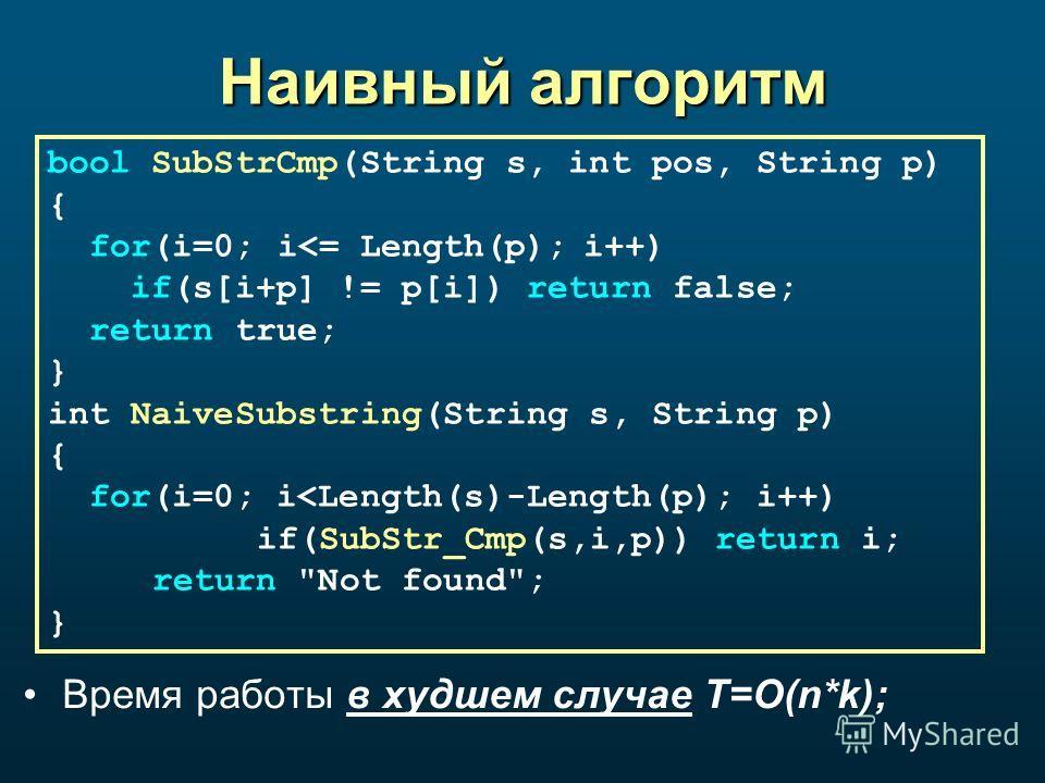 Наивный алгоритм Время работы в худшем случае T=O(n*k); bool SubStrCmp(String s, int pos, String p) { for(i=0; i