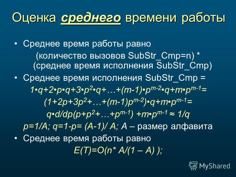 Оценка среднего времени работы Среднее время работы равно (количество вызовов SubStr_Cmp=n) * (среднее время исполнения SubStr_Cmp) Среднее время исполнения SubStr_Cmp = 1q+2pq+3p 2q+…+(m-1)p m-2q+mp m-1 = (1+2p+3p 2 +…+(m-1)p m-2 )q+mp m-1 = qd/dp(p