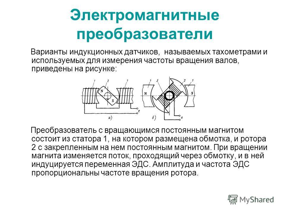 Электромагнитные преобразователи Варианты индукционных датчиков, называемых тахометрами и используемых для измерения частоты вращения валов, приведены на рисунке: Преобразователь с вращающимся постоянным магнитом состоит из статора 1, на котором разм