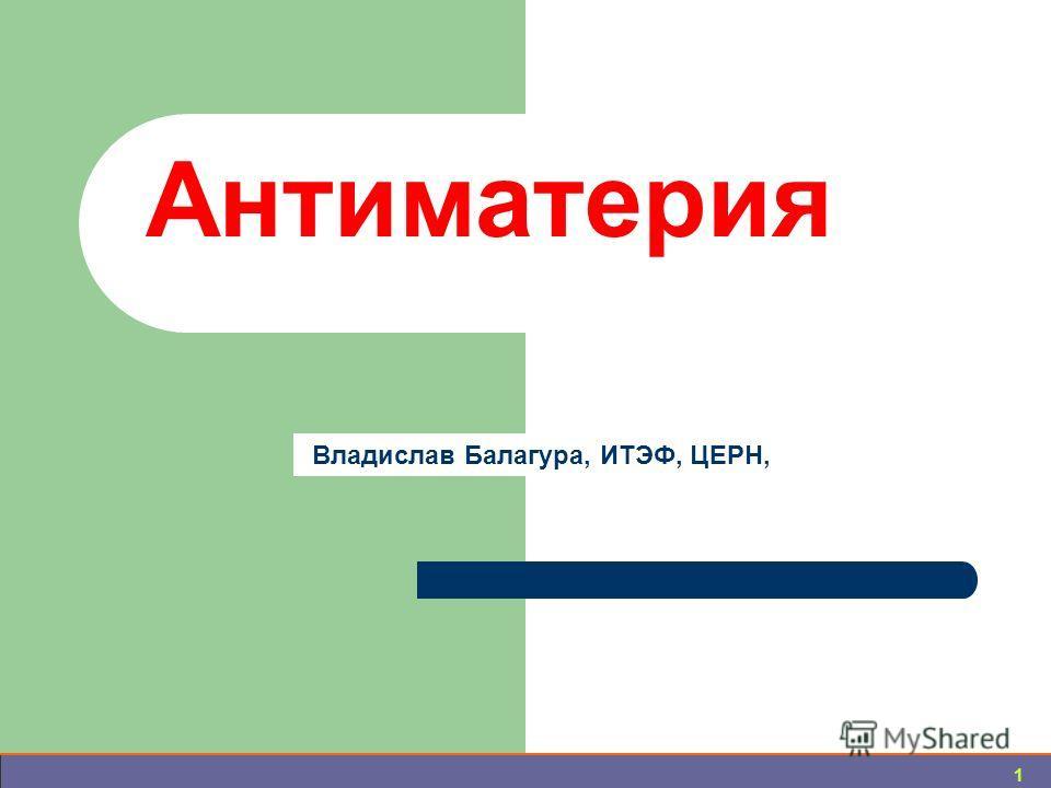 1 Антиматерия Владислав Балагура, ИТЭФ, ЦЕРН,