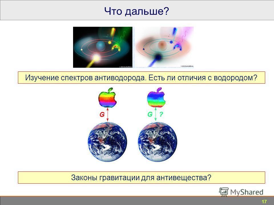 17 Что дальше? Изучение спектров антиводорода. Есть ли отличия с водородом? Законы гравитации для антивещества?