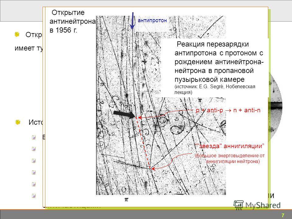 7 трек позитрона, 63 МэВ трек позитрона, 23 МэВ 6 мм пластина свинца 1955: антипротон (Chamberlain-Segrè, Berkeley) 1956: антинейтрон (Cork et al., LBNL) 1965: антинейтрон (Zichichi, CERN and Lederman, BNL) 1995: атом анти-водорода (CERN) Каждая част