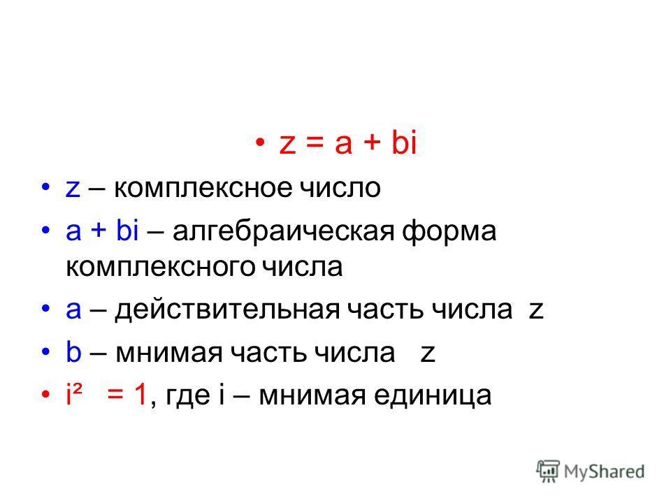 z = a + bi z – комплексное число a + bi – алгебраическая форма комплексного числа a – действительная часть числа z b – мнимая часть числа z i² = 1, где i – мнимая единица