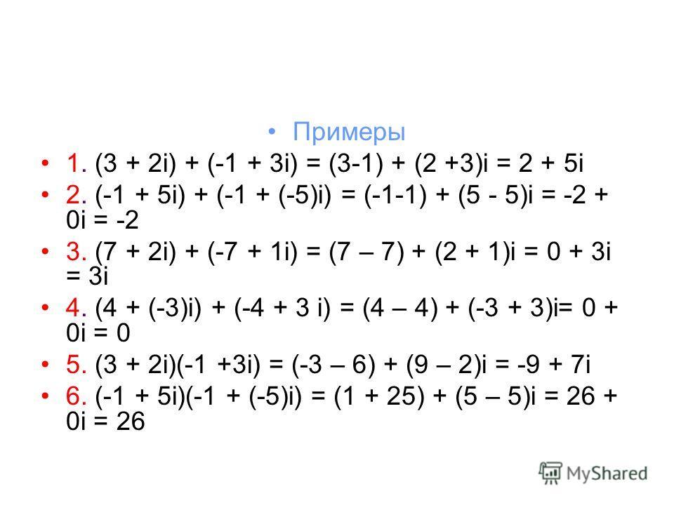 Примеры 1. (3 + 2i) + (-1 + 3i) = (3-1) + (2 +3)i = 2 + 5i 2. (-1 + 5i) + (-1 + (-5)i) = (-1-1) + (5 - 5)i = -2 + 0i = -2 3. (7 + 2i) + (-7 + 1i) = (7 – 7) + (2 + 1)i = 0 + 3i = 3i 4. (4 + (-3)i) + (-4 + 3 i) = (4 – 4) + (-3 + 3)i= 0 + 0i = 0 5. (3 +