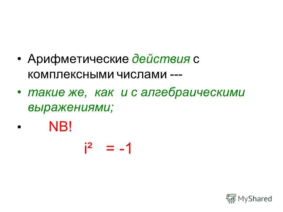 Арифметические действия с комплексными числами --- такие же, как и с алгебраическими выражениями; NB! i² = -1