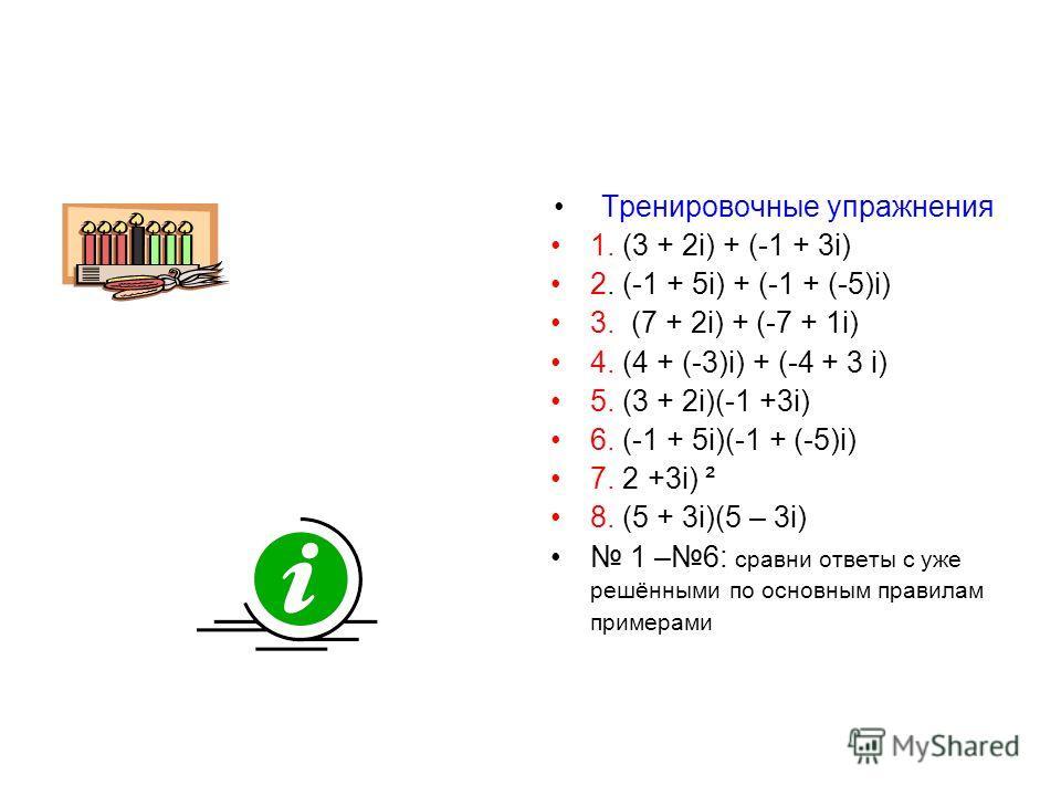 Тренировочные упражнения 1. (3 + 2i) + (-1 + 3i) 2. (-1 + 5i) + (-1 + (-5)i) 3. (7 + 2i) + (-7 + 1i) 4. (4 + (-3)i) + (-4 + 3 i) 5. (3 + 2i)(-1 +3i) 6. (-1 + 5i)(-1 + (-5)i) 7. 2 +3i) ² 8. (5 + 3i)(5 – 3i) 1 –6: сравни ответы с уже решёнными по основ