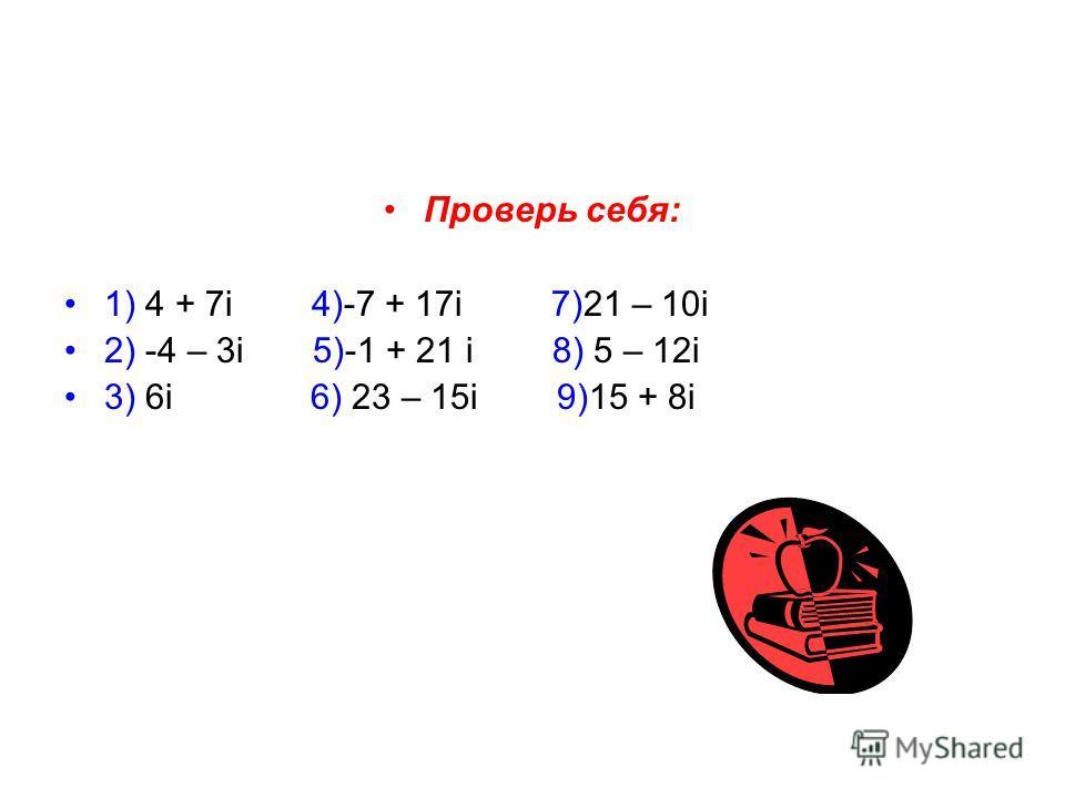 Проверь себя: 1) 4 + 7i 4)-7 + 17i 7)21 – 10i 2) -4 – 3i 5)-1 + 21 i 8) 5 – 12i 3) 6i 6) 23 – 15i 9)15 + 8i