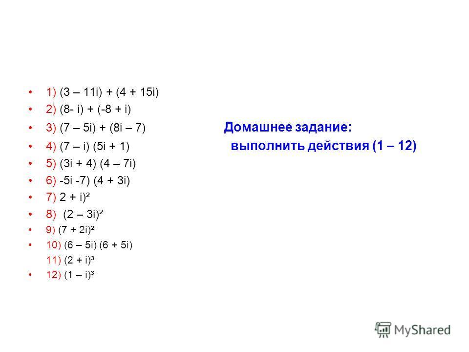 1) (3 – 11i) + (4 + 15i) 2) (8- i) + (-8 + i) 3) (7 – 5i) + (8i – 7) Домашнее задание: 4) (7 – i) (5i + 1) выполнить действия (1 – 12) 5) (3i + 4) (4 – 7i) 6) -5i -7) (4 + 3i) 7) 2 + i)² 8) (2 – 3i)² 9) (7 + 2i)² 10) (6 – 5i) (6 + 5i) 11) (2 + i)³ 12