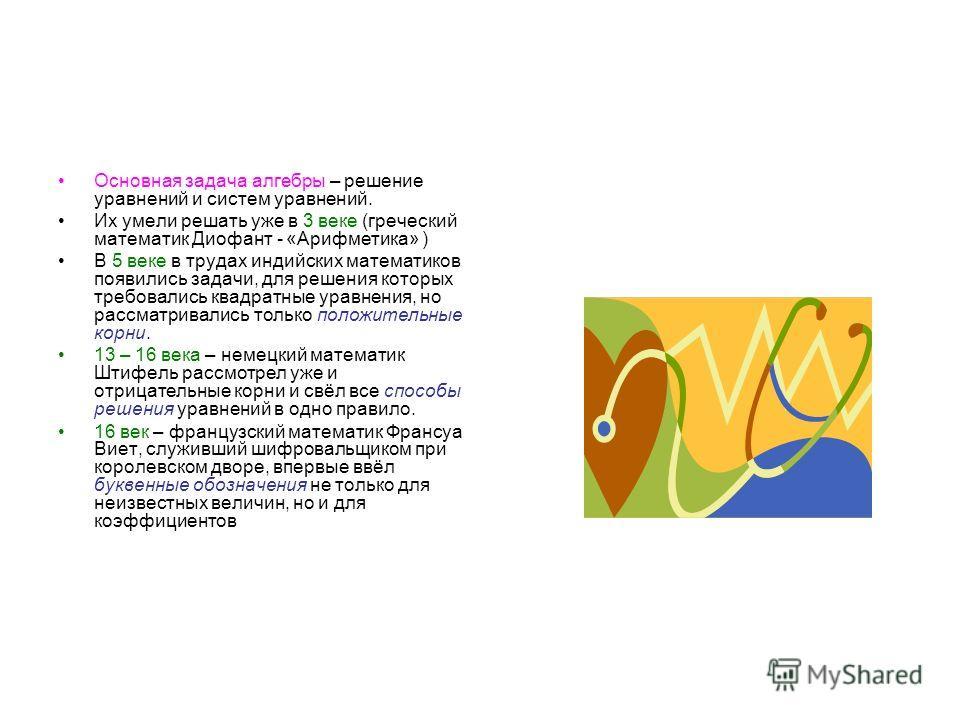 Основная задача алгебры – решение уравнений и систем уравнений. Их умели решать уже в 3 веке (греческий математик Диофант - «Арифметика» ) В 5 веке в трудах индийских математиков появились задачи, для решения которых требовались квадратные уравнения,