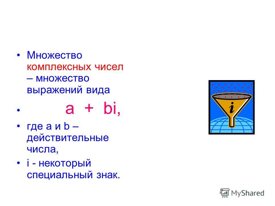 Множество комплексных чисел – множество выражений вида a + bi, где а и b – действительные числа, i - некоторый специальный знак.