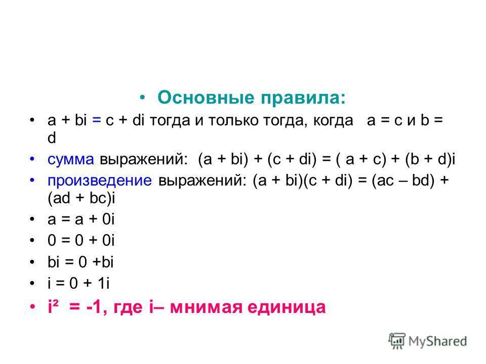 Основные правила: а + bi = с + di тогда и только тогда, когда а = с и b = d сумма выражений: (а + bi) + (с + di) = ( а + с) + (b + d)i произведение выражений: (а + bi)(с + di) = (ас – bd) + (ad + bс)i а = а + 0i 0 = 0 + 0i bi = 0 +bi i = 0 + 1i i² =