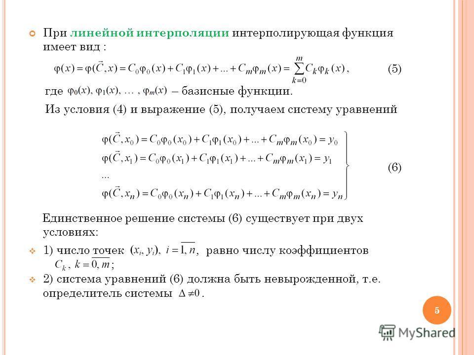 При линейной интерполяции интерполирующая функция имеет вид : (5) где – базисные функции. Из условия (4) и выражение (5), получаем систему уравнений (6) Единственное решение системы (6) существует при двух условиях: 1) число точек, равно числу коэффи