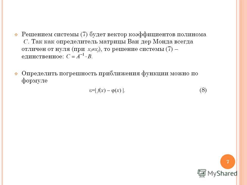 Решением системы (7) будет вектор коэффициентов полинома. Так как определитель матрицы Ван дер Монда всегда отличен от нуля (при ), то решение системы (7) – единственное:. Определить погрешность приближения функции можно по формуле (8) 7