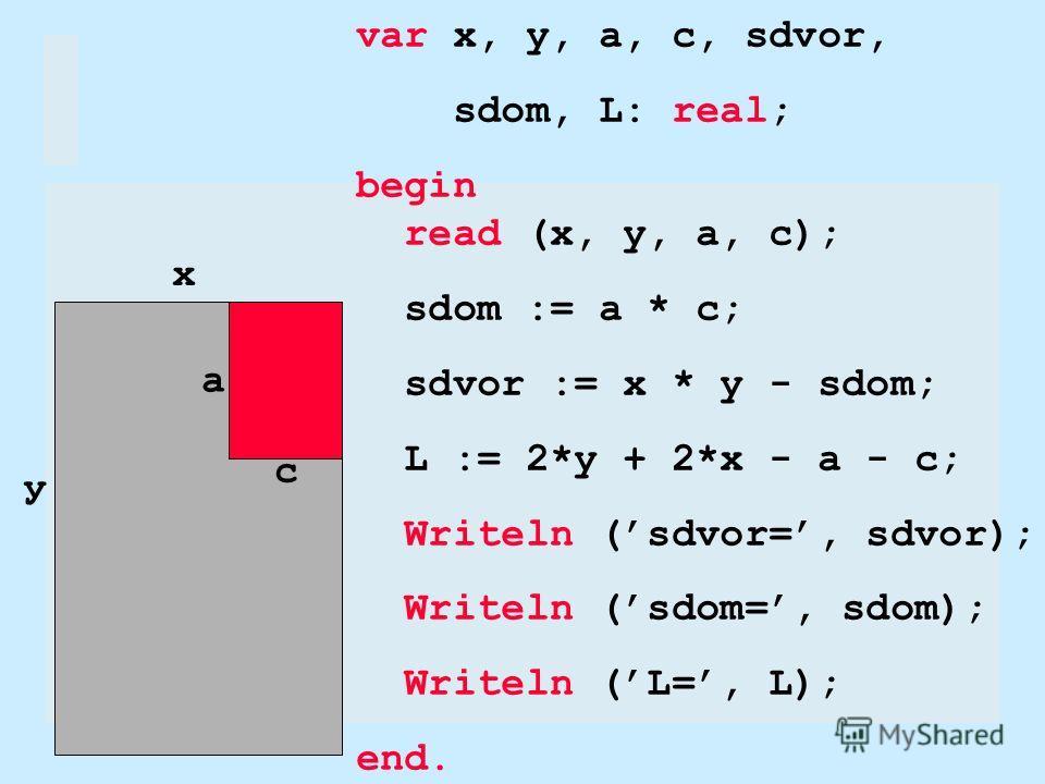 х у а с var x, y, a, c, sdvor, sdom, L: real; begin read (x, y, a, c); sdom := a * c; sdvor := x * y - sdom; L := 2*y + 2*x - a - c; Writeln (sdvor=, sdvor); Writeln (sdom=, sdom); Writeln (L=, L); end.