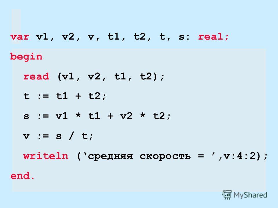 var v1, v2, v, t1, t2, t, s: real; begin read (v1, v2, t1, t2); t := t1 + t2; s := v1 * t1 + v2 * t2; v := s / t; writeln (средняя скорость =,v:4:2); end.