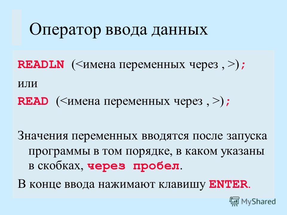 Оператор ввода данных READLN ( ) ; или READ ( ) ; Значения переменных вводятся после запуска программы в том порядке, в каком указаны в скобках, через пробел. В конце ввода нажимают клавишу ENTER.