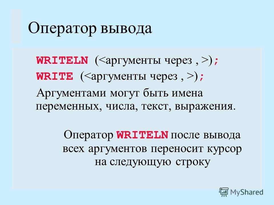 Оператор вывода WRITELN ( ) ; WRITE ( ) ; Аргументами могут быть имена переменных, числа, текст, выражения. Оператор WRITELN после вывода всех аргументов переносит курсор на следующую строку