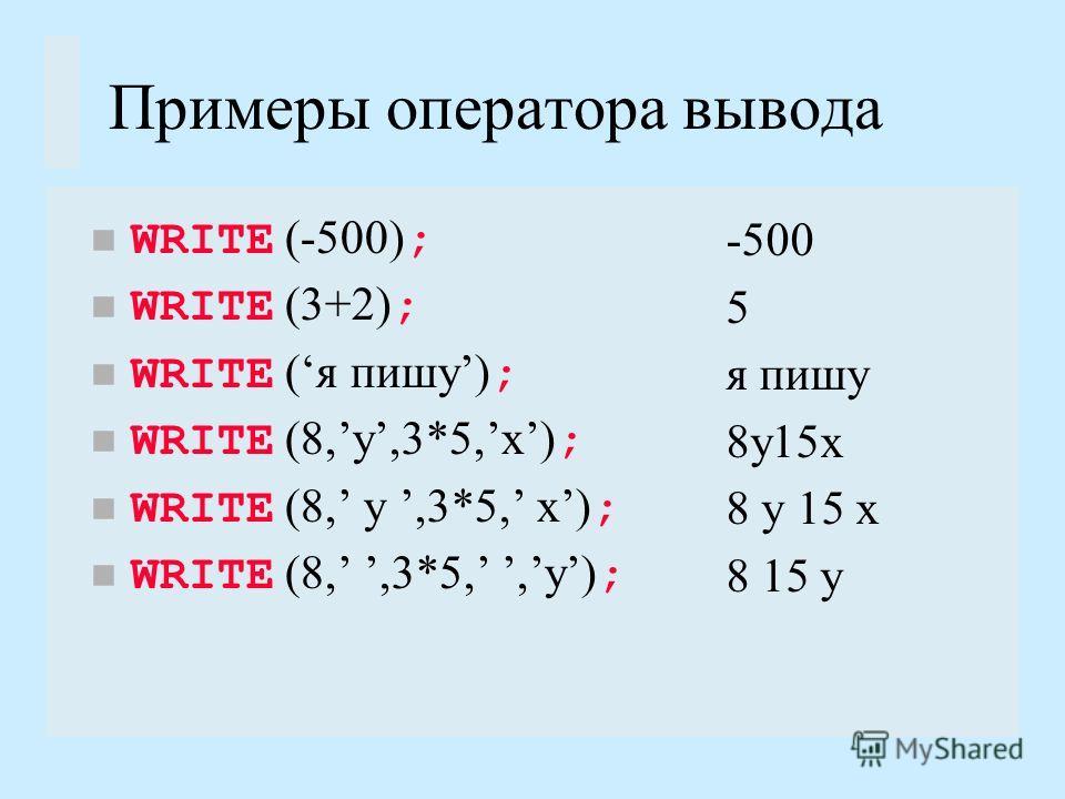 Примеры оператора вывода WRITE (-500) ; WRITE (3+2) ; WRITE (я пишу) ; WRITE (8,y,3*5,x) ; WRITE (8,,3*5,,y) ; -500 5 я пишу 8y15x 8 15 y