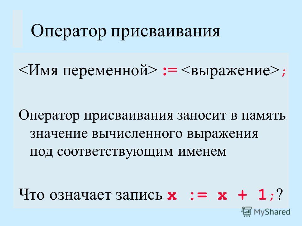 Оператор присваивания := ; Оператор присваивания заносит в память значение вычисленного выражения под соответствующим именем Что означает запись х := х + 1 ; ?