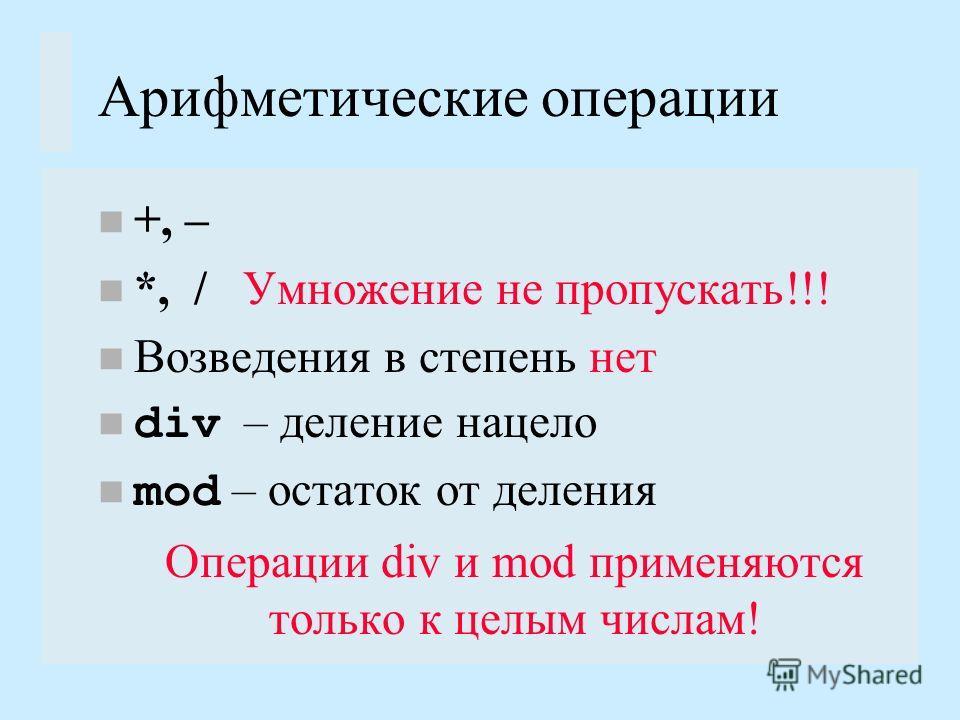 Арифметические операции +, – *, / Умножение не пропускать!!! Возведения в степень нет div – деление нацело mod – остаток от деления Операции div и mod применяются только к целым числам!
