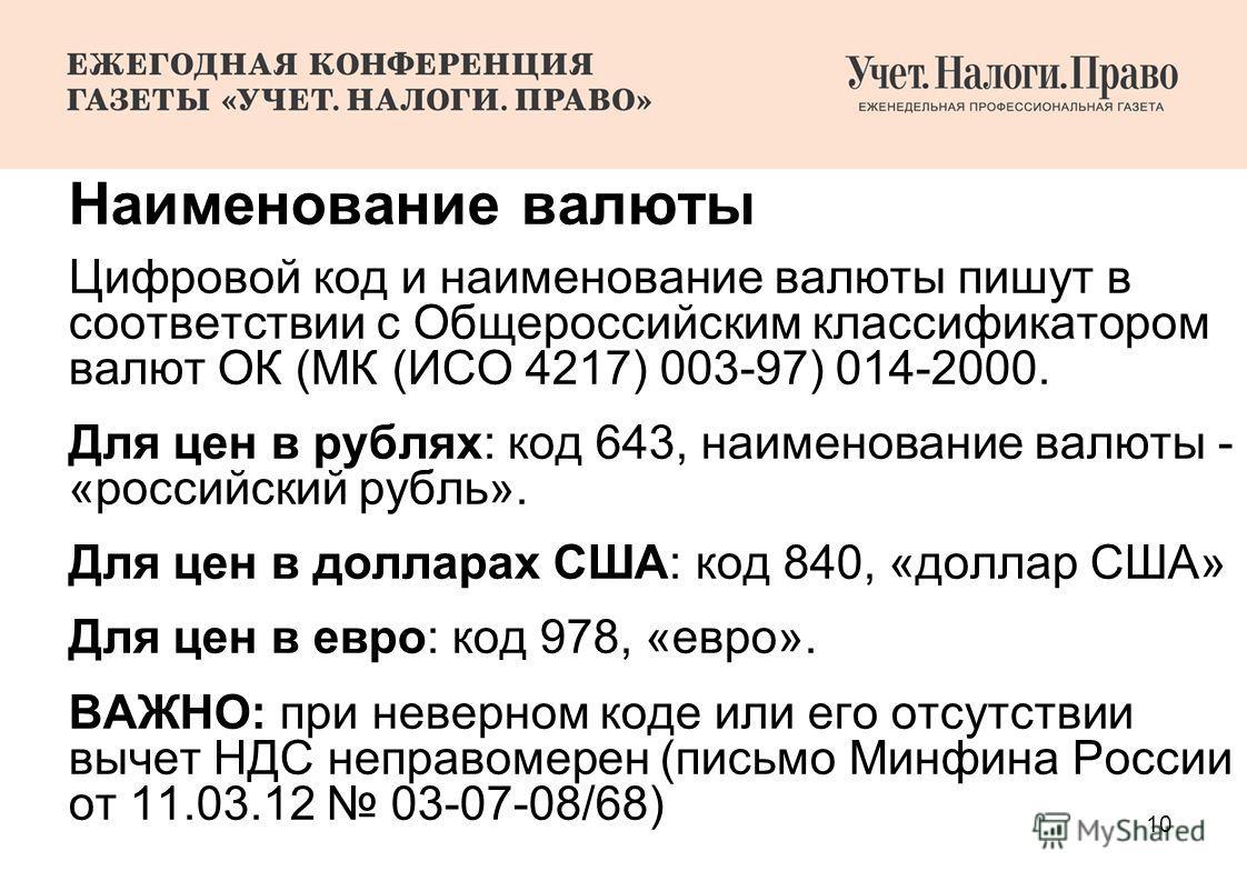 10 Наименование валюты Цифровой код и наименование валюты пишут в соответствии с Общероссийским классификатором валют ОК (МК (ИСО 4217) 003-97) 014-2000. Для цен в рублях: код 643, наименование валюты - «российский рубль». Для цен в долларах США: код