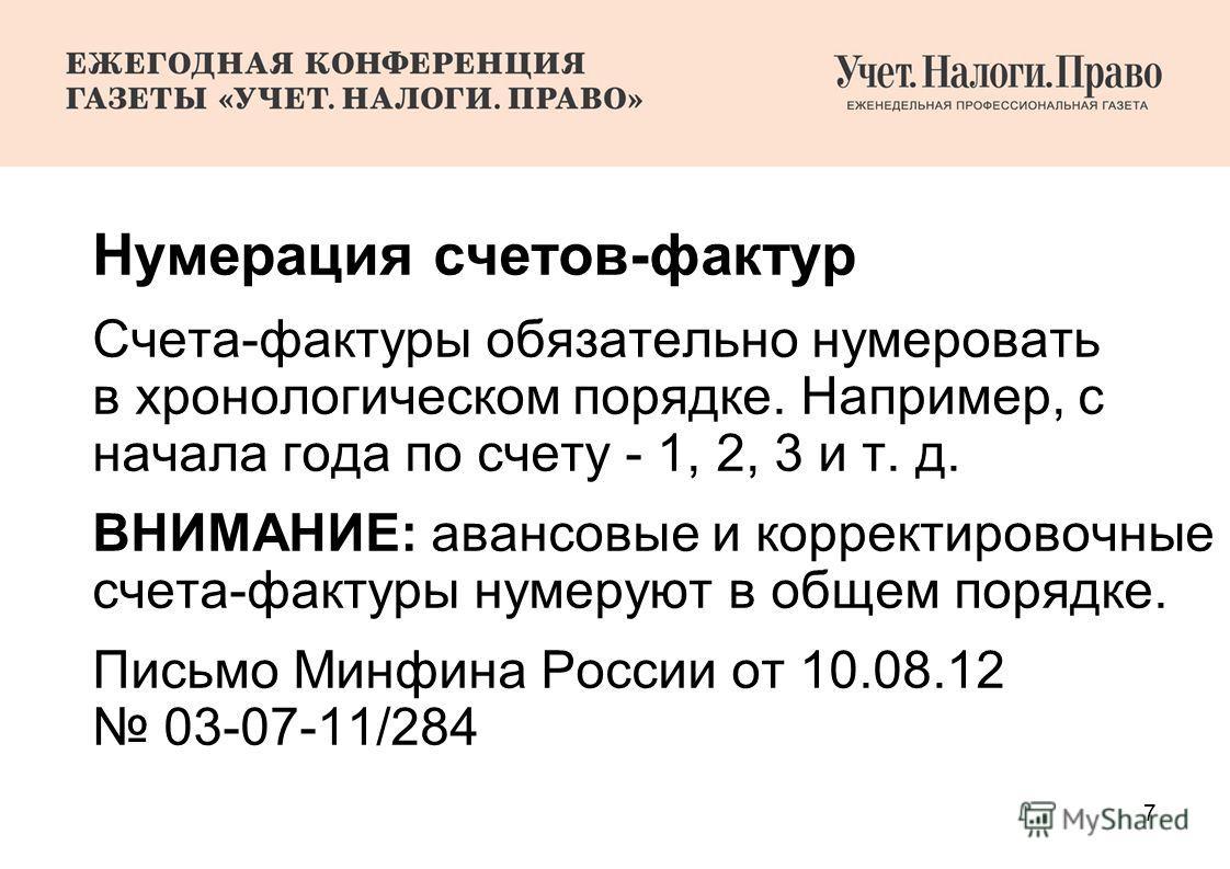 7 Нумерация счетов-фактур Счета-фактуры обязательно нумеровать в хронологическом порядке. Например, с начала года по счету - 1, 2, 3 и т. д. ВНИМАНИЕ: авансовые и корректировочные счета-фактуры нумеруют в общем порядке. Письмо Минфина России от 10.08