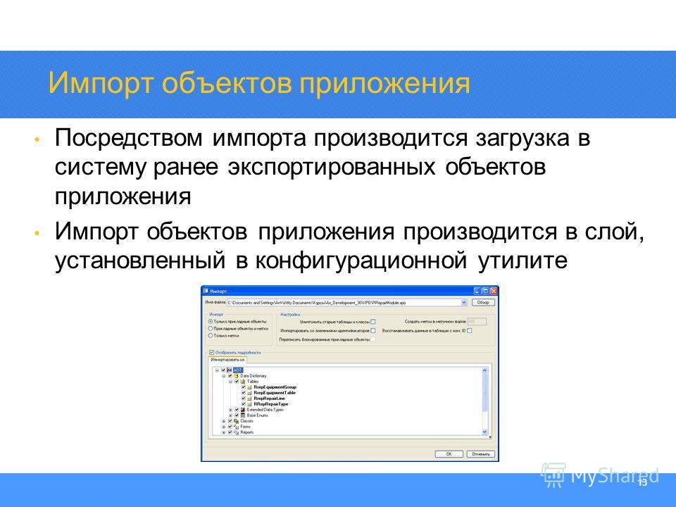 Section Heading 13 Импорт объектов приложения Посредством импорта производится загрузка в систему ранее экспортированных объектов приложения Импорт объектов приложения производится в слой, установленный в конфигурационной утилите