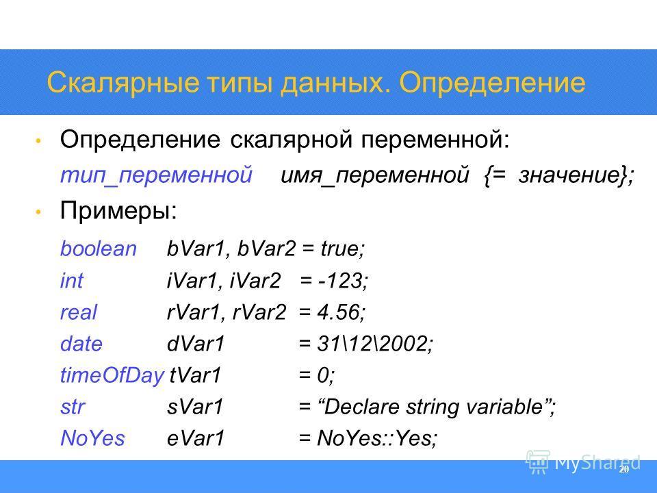 Section Heading 20 Скалярные типы данных. Определение Определение скалярной переменной: тип_переменной имя_переменной {= значение}; Примеры: booleanbVar1, bVar2 = true; intiVar1, iVar2 = -123; realrVar1, rVar2 = 4.56; datedVar1 = 31\12\2002; timeOfDa