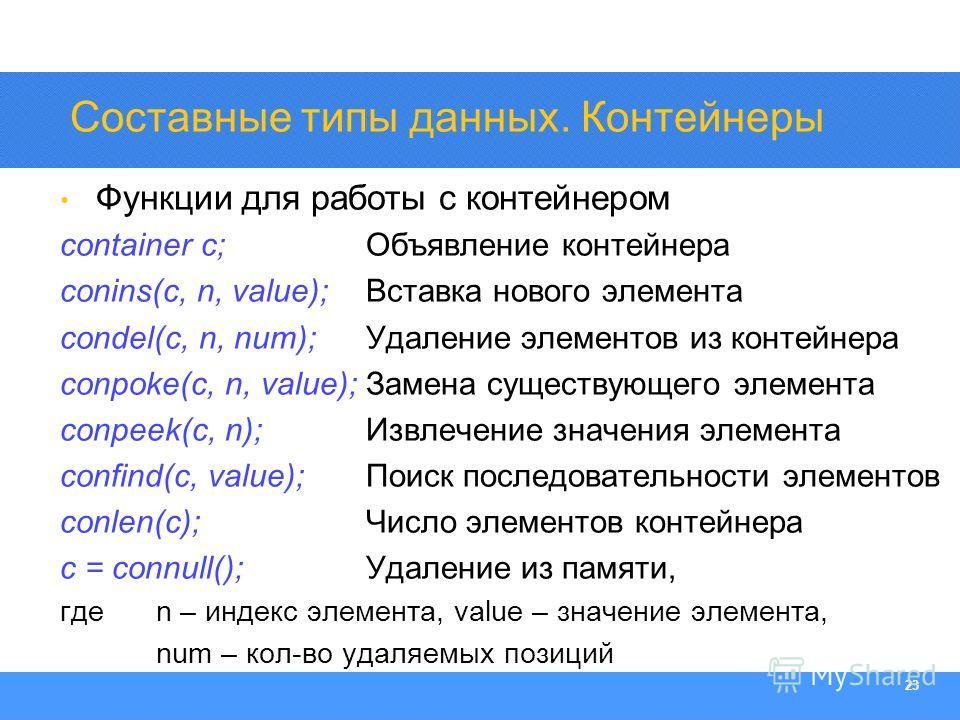 Section Heading 23 Функции для работы с контейнером container c; Объявление контейнера conins(c, n, value); Вставка нового элемента condel(c, n, num); Удаление элементов из контейнера conpoke(c, n, value); Замена существующего элемента conpeek(c, n);