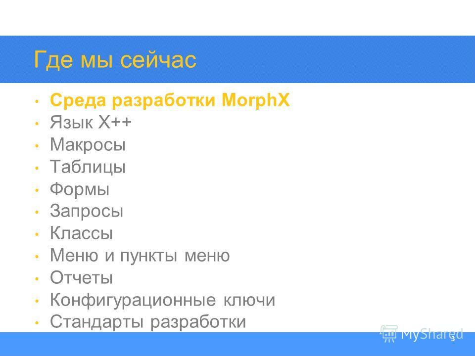 Section Heading 3 Где мы сейчас Среда разработки MorphX Язык X++ Макросы Таблицы Формы Запросы Классы Меню и пункты меню Отчеты Конфигурационные ключи Стандарты разработки