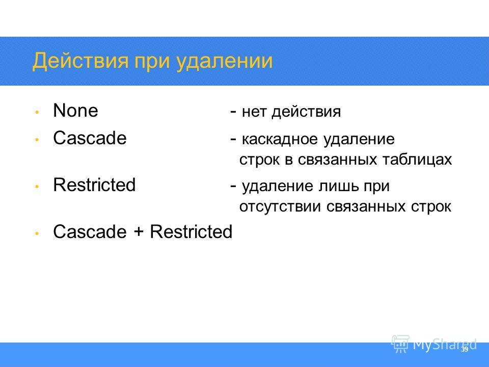 Section Heading 39 Действия при удалении None- нет действия Cascade- каскадное удаление строк в связанных таблицах Restricted- удаление лишь при отсутствии связанных строк Cascade + Restricted