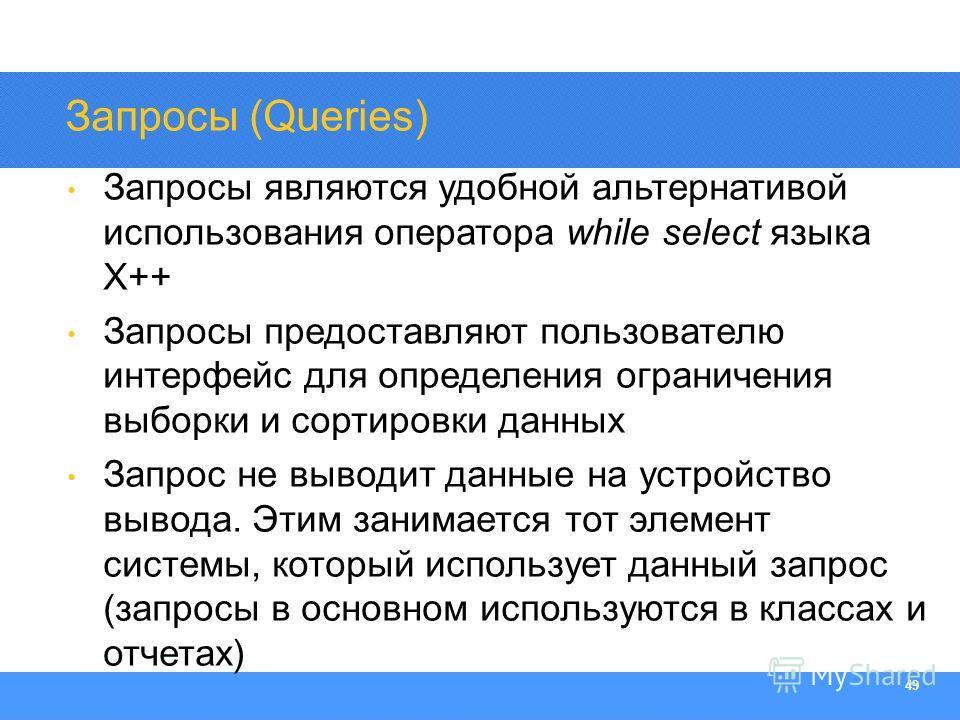 Section Heading 49 Запросы (Queries) Запросы являются удобной альтернативой использования оператора while select языка X++ Запросы предоставляют пользователю интерфейс для определения ограничения выборки и сортировки данных Запрос не выводит данные н