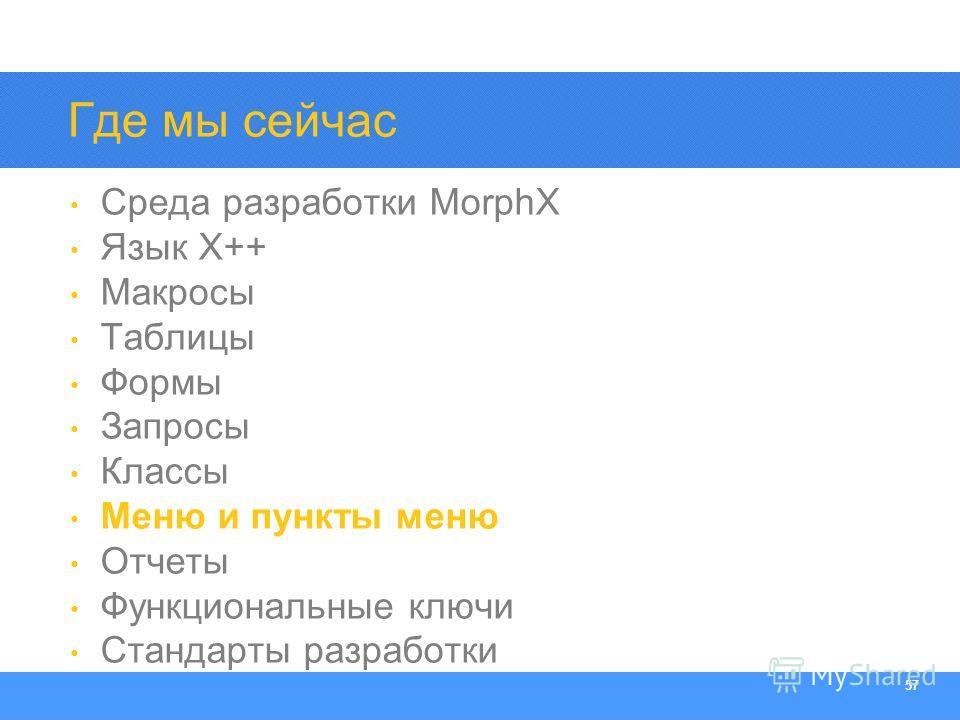 Section Heading 57 Где мы сейчас Среда разработки MorphX Язык X++ Макросы Таблицы Формы Запросы Классы Меню и пункты меню Отчеты Функциональные ключи Стандарты разработки