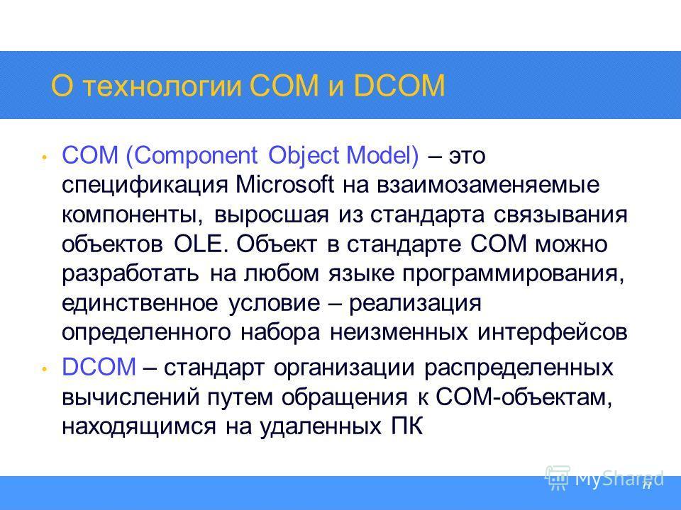 Section Heading 77 О технологии COM и DCOM COM (Component Object Model) – это спецификация Microsoft на взаимозаменяемые компоненты, выросшая из стандарта связывания объектов OLE. Объект в стандарте COM можно разработать на любом языке программирован