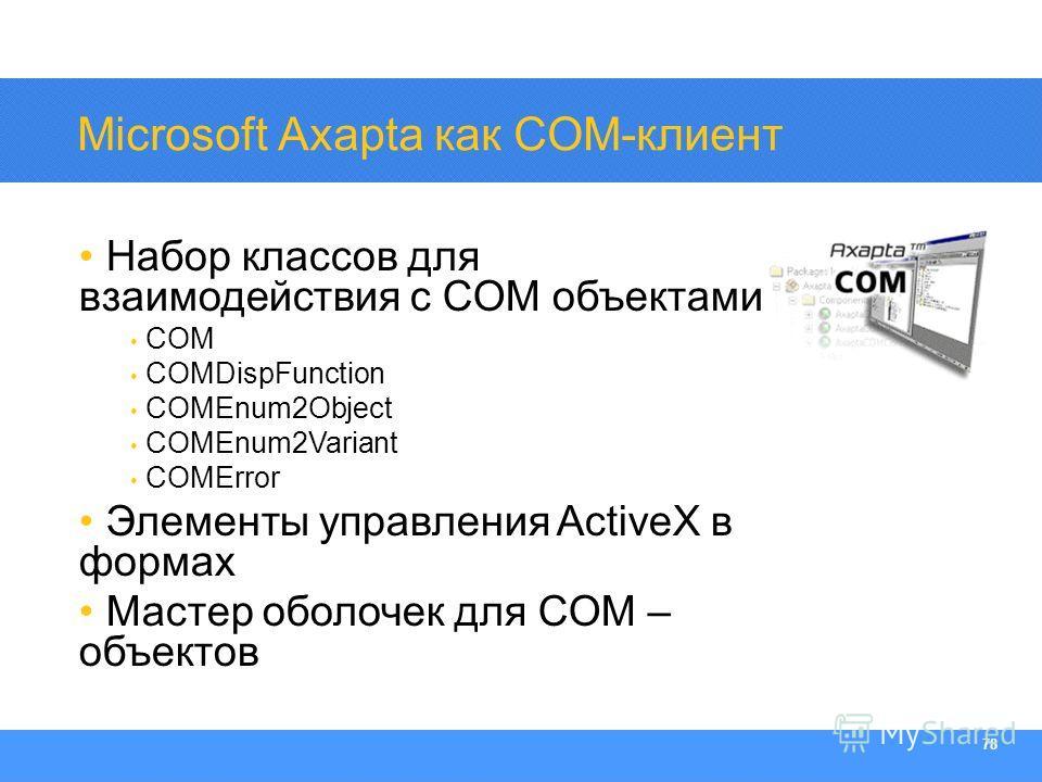 Section Heading 78 Microsoft Axapta как COM-клиент Набор классов для взаимодействия с COM объектами COM COMDispFunction COMEnum2Object COMEnum2Variant COMError Элементы управления ActiveX в формах Мастер оболочек для COM – объектов