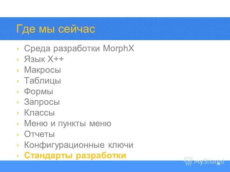 Section Heading 86 Где мы сейчас Среда разработки MorphX Язык X++ Макросы Таблицы Формы Запросы Классы Меню и пункты меню Отчеты Конфигурационные ключи Стандарты разработки