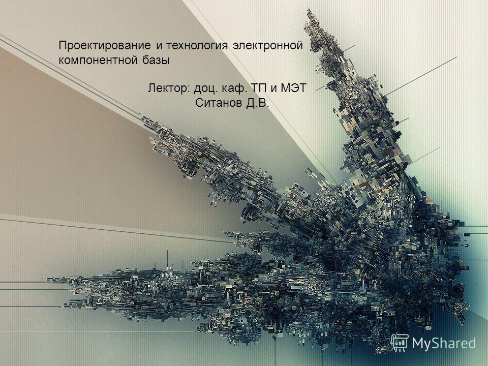 Проектирование и технология электронной компонентной базы Лектор: доц. каф. ТП и МЭТ Ситанов Д.В.