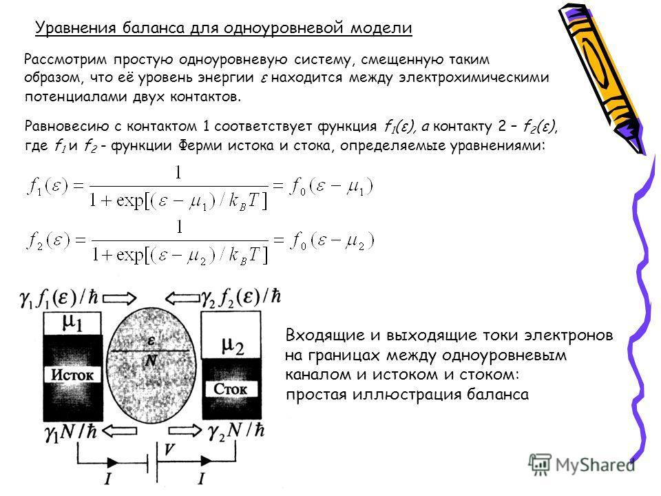 Уравнения баланса для одноуровневой модели Рассмотрим простую одноуровневую систему, смещенную таким образом, что её уровень энергии ε находится между электрохимическими потенциалами двух контактов. Равновесию с контактом 1 соответствует функция f 1