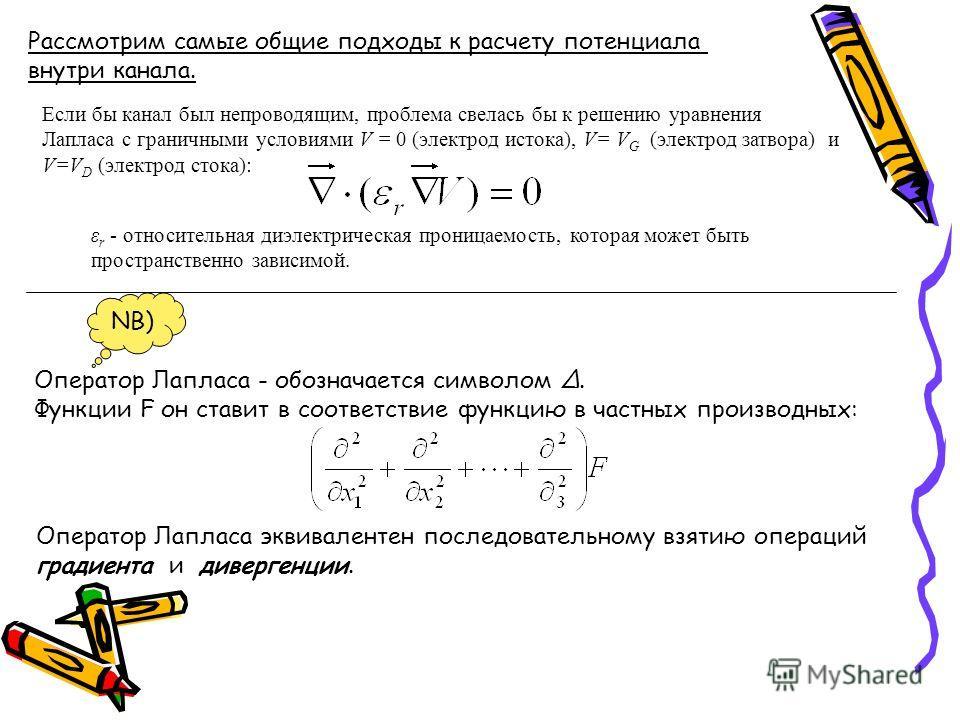 Рассмотрим самые общие подходы к расчету потенциала внутри канала. Если бы канал был непроводящим, проблема свелась бы к решению уравнения Лапласа с граничными условиями V = 0 (электрод истока), V= V G (электрод затвора) и V=V D (электрод стока): ε r