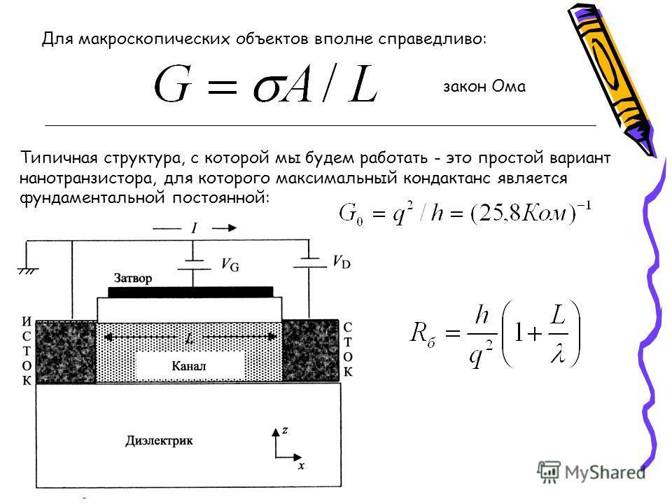 Для макроскопических объектов вполне справедливо: закон Ома Типичная структура, с которой мы будем работать - это простой вариант нано транзистора, для которого максимальный кондактанс является фундаментальной постоянной: