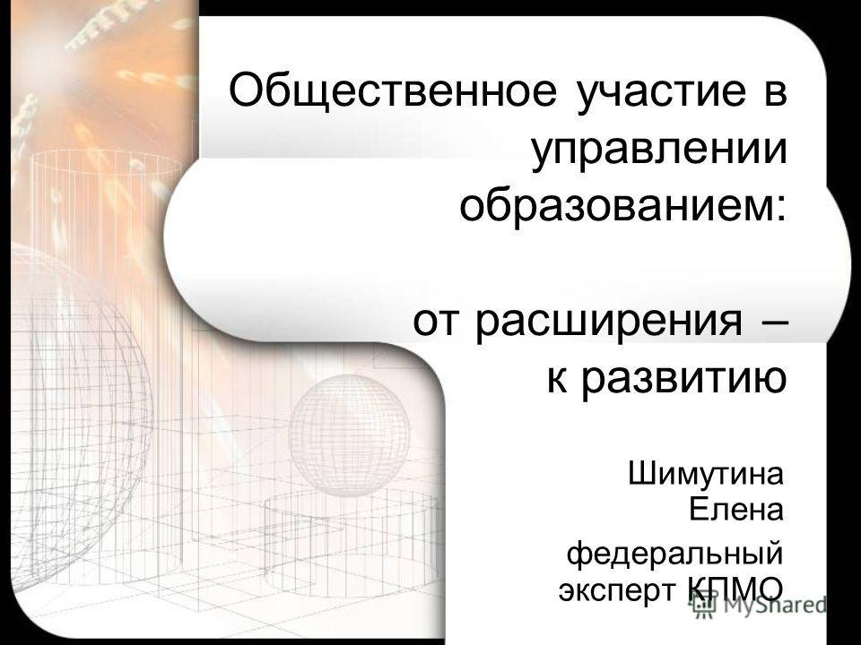 Общественное участие в управлении образованием: от расширения – к развитию Шимутина Елена федеральный эксперт КПМО