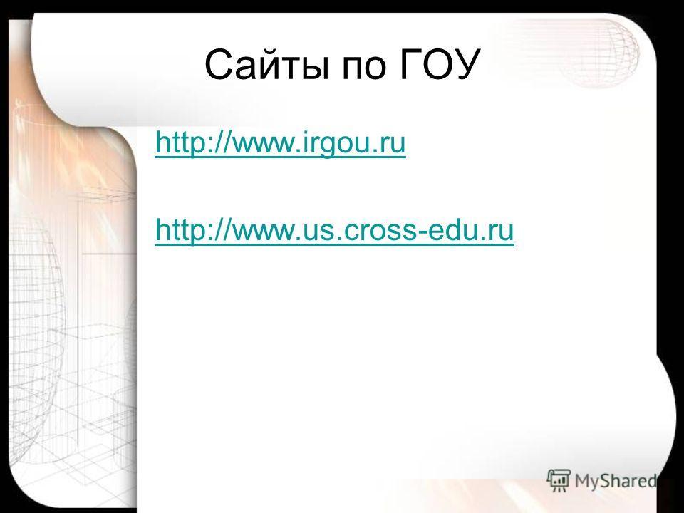 Сайты по ГОУ http://www.irgou.ru http://www.us.cross-edu.ru