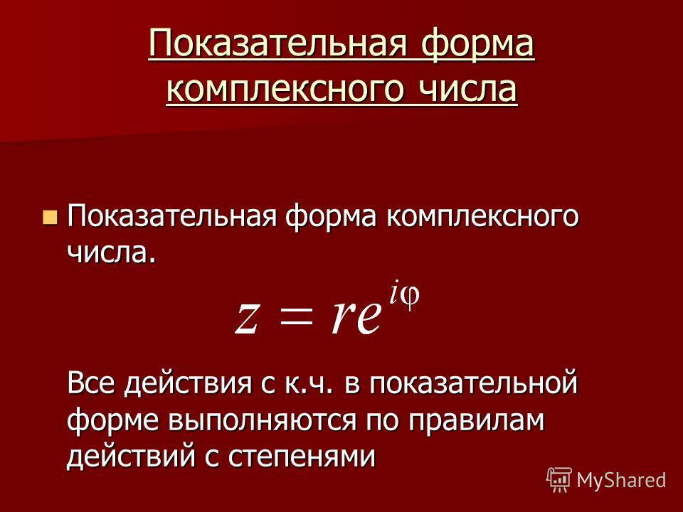 Показательная форма комплексного числа Показательная форма комплексного числа. Показательная форма комплексного числа. Все действия с к.ч. в показательной форме выполняются по правилам действий с степенями